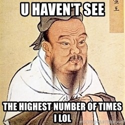 Confucious - U HAVEN'T SEE THE HIGHEST NUMBER OF TIMES I LOL