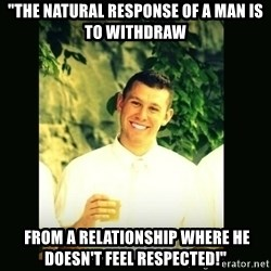 """Respectful Frat Guy - """"The natural response of a man is to withdraw  from a relationship where he doesn't feel respected!"""""""
