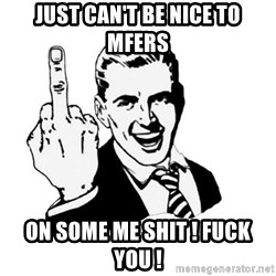 middle finger - just can't be nice to mfers  on some me shit ! fuck you !