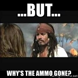 But why is the rum gone - ...but... why's the ammo gone?