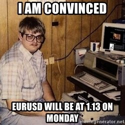 Nerd - i am convinced eurusd will be at 1.13 on monday