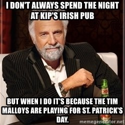 The Most Interesting Man In The World - I don't always spend the night at Kip's Irish Pub But when i do it's because the Tim Malloys are playing for St. Patrick's Day.