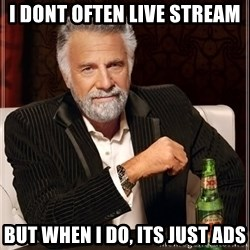 The Most Interesting Man In The World - I dont often live stream But when I do, its just ads