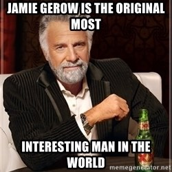The Most Interesting Man In The World - JAMIE GEROW IS THE ORIGINAL MOST INTERESTING MAN IN THE WORLD