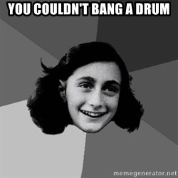 Anne Frank Lol - You couldn't bang a drum