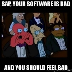 X is bad and you should feel bad - SAP, Your software is bad and you should feel bad