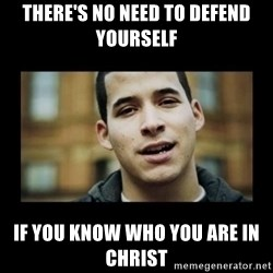 Love jesus, hate religion guy - There's no need to defend yourself  If you know who you are in Christ