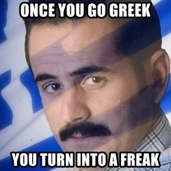 Generic Greek Guy - Once You go Greek You turn into a Freak