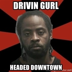 Things Black Guys Never Say - Drivin gurl Headed downtown