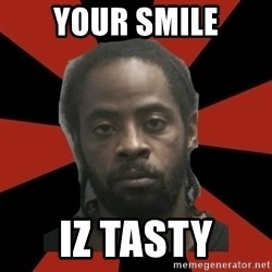 Things Black Guys Never Say - Your smile Iz tasty