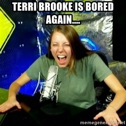 Unfunny/Uninformed Podcast Girl - Terri Brooke is bored again....