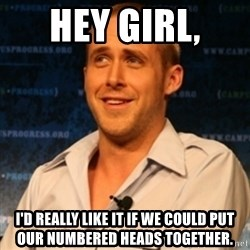 Typographer Ryan Gosling - Hey girl,  I'd really like it if we could put our Numbered Heads Together.
