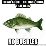 invadent sea bass - I'm all about that bass, bout that bass no bubbles