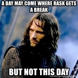 Not this day Aragorn - A day may come where Rask gets a break But not this day