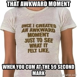 That Awkward Moment When - that awkward moment when you cum at the 59 second mark