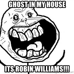Happy Forever Alone - ghost in my house its robin williams!!!