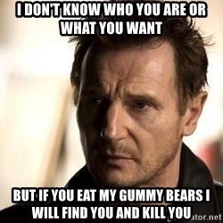 Liam Neeson meme - I don't know who you are or what you want But if you eat my gummy bears I will find you and kill you