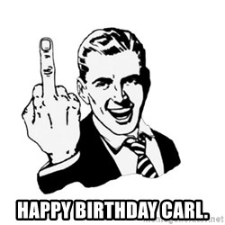 middle finger -  Happy Birthday Carl.