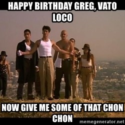 Blood in blood out - Happy Birthday Greg, vato loco Now give me some of that chon chon