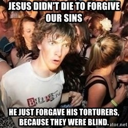 Sudden Clarity Clarence Template - Jesus didn't die to forgive our sins he just forgave his torturers, because they were blind.