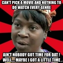 I GOTTA LITTLE TIME  - Can't pick a movie and nothing to do watch every genre Ain't nobody got time for Dat ! Well.... Maybe I got a little time