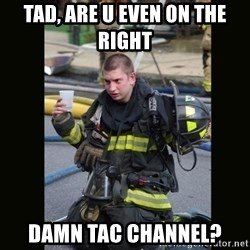 Furious Firefighter - Tad, are u even on the right  damn tac channel?