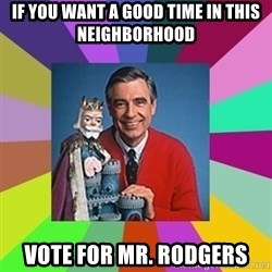 mr rogers  - If you want a good time in this neighborhood vote for mr. rodgers