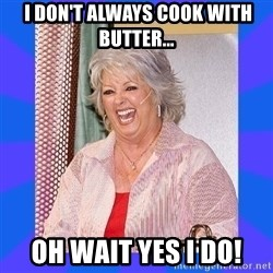 Paula Deen -  I don't always cook with butter... oh wait yes I do!