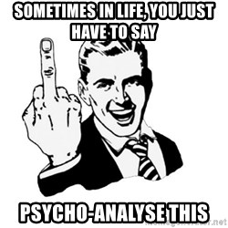 middle finger - sometimes in life, you just have to say psycho-analyse this