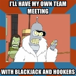 Blackjack and hookers bender - I'll have my own team meeting with blackjack and hookers