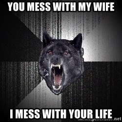 flniuydl - You mess with my wife I mess with your life