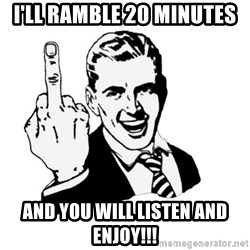 middle finger - I'll ramble 20 minutes  And you will listen and enjoy!!!