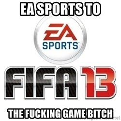 I heard fifa 13 is so real - ea sports to the fucking game bitch