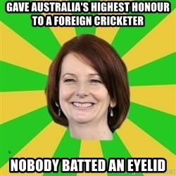 Julia Gillard - gave australia's highest honour to a foreign cricketer nobody batted an eyelid