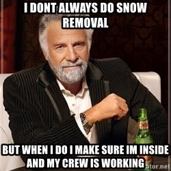 The Most Interesting Man In The World - i dont always do snow removal but when i do i make sure im inside and my crew is working