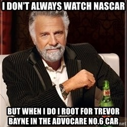 The Most Interesting Man In The World - I don't always watch NASCAR But when I do I root for trevor Bayne in the Advocare No.6 car