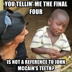 Skeptical african kid  - you tellin' me the final four  is not a reference to john mccain's teeth?