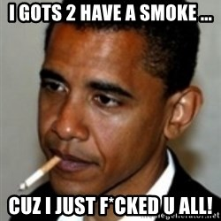 No Bullshit Obama - i gots 2 have a smoke ... cuz i just f*cked u all!