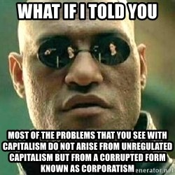 What if I told you / Matrix Morpheus - What if I told you Most of the problems that you see with capitalism do not arise from unregulated capitalism but from a corrupted form known as corporatism