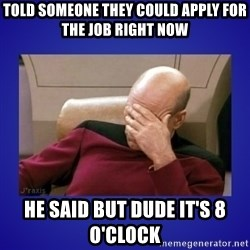 Picard facepalm  - told someone they could apply for the job right now  he said but dude it's 8 o'clock