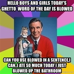 mr rogers  - Hello boys and girls today's ghetto  word of the day is blowed  Can you use blowed in a sentence,I can..I ate so much today I just blowed up the bathroom