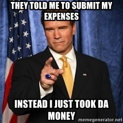arnold schwarzenegger - They told me to submit my expenses Instead I just took da money