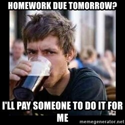 Bad student - Homework due tomorrow? I'll pay someone to do it for me