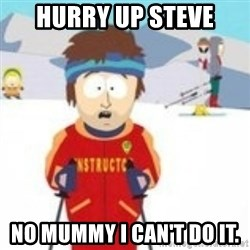 south park skiing instructor - Hurry up Steve No Mummy I can't do it.