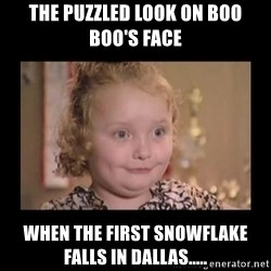 Honey BooBoo - The puzzled look on Boo Boo's face When the first snowflake falls in Dallas.....