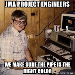 Nerd - JMA PROJECT ENGINEERS WE MAKE SURE THE PIPE IS THE RIGHT COLOR