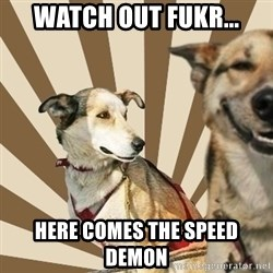 Stoner dogs concerned friend - watch out fukr... here comes the speed demon