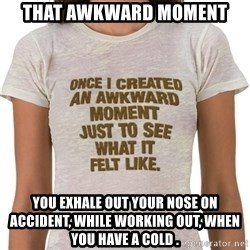 That Awkward Moment When - That awkward moment You exhale out your nose on accident, while working out, when you have a cold .