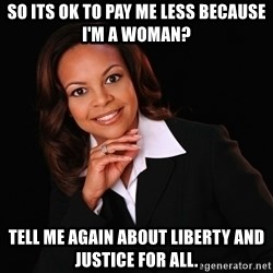 Irrational Black Woman - So its ok to pay me less because I'm a woman? Tell me again about liberty and justice for all.