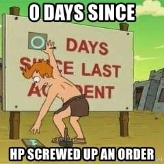 days since - 0 days since hp screwed up an order